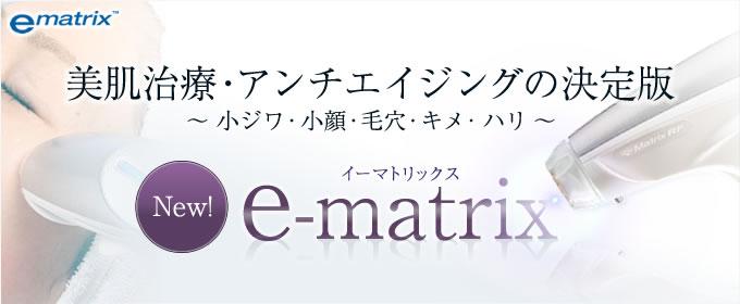 美肌治療・アンチエイジングの決定版 ~ 小ジワ・小顔・毛穴・キメ・ハリ ~ e-matrix イーマトリックス